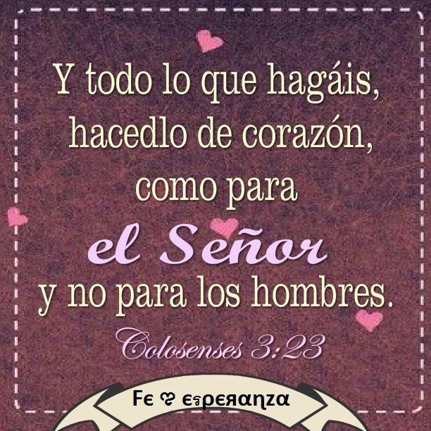 Colosenses 3:23 Y todo lo que hagáis, hacedlo de corazón, como para el Señor y no para los hombres♔