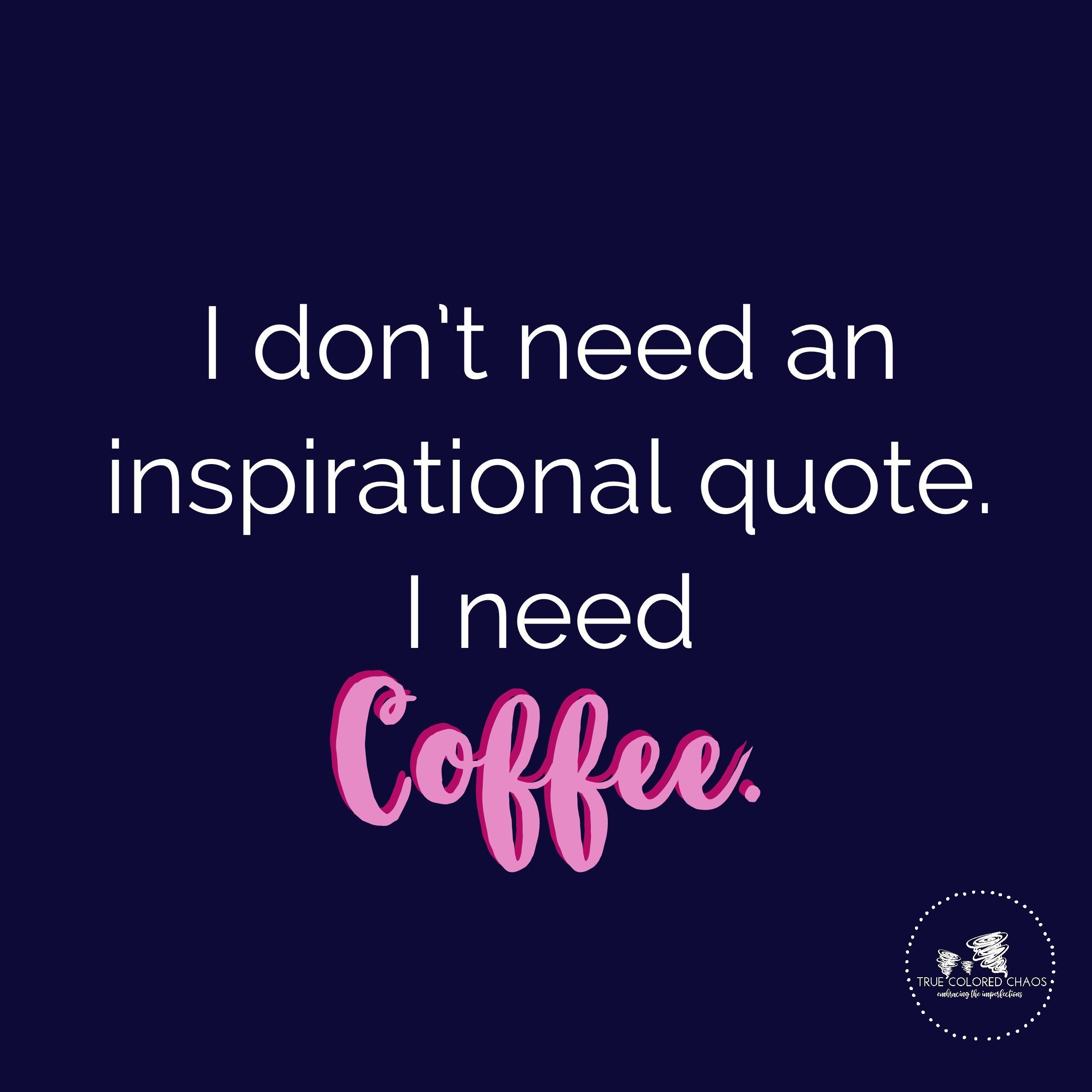 I Dont Need An Inspirational Quote I Need Coffee Quotes Mindset