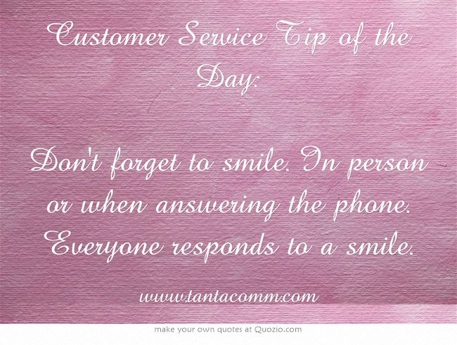 Customer Service Tip of the Day Don't to smile. In