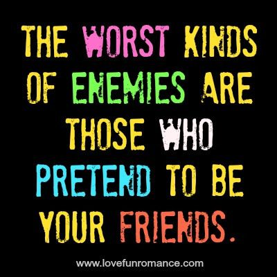 The worst kinds of enemies are those who pretend to be your