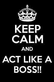 Keep calm and act Like a Boss!!