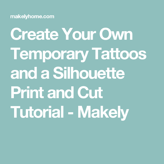 Create Your Own Temporary Tattoos and a Silhouette Print and Cut ...