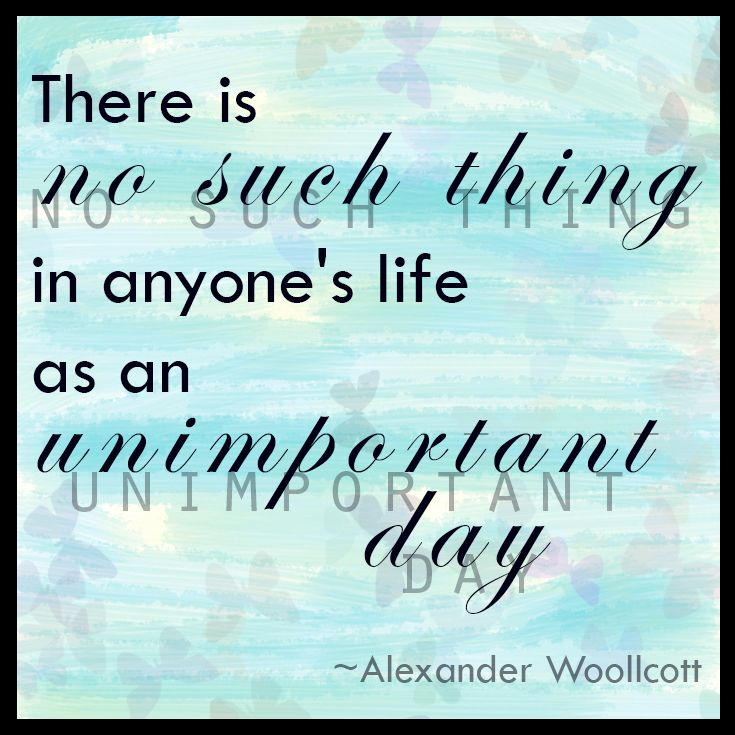 There is no such thing in anyone's life as an unimportant day. ~Alexander Woolcott #carpediem #livelaughlove #liveeachday *created by Pam Reyno