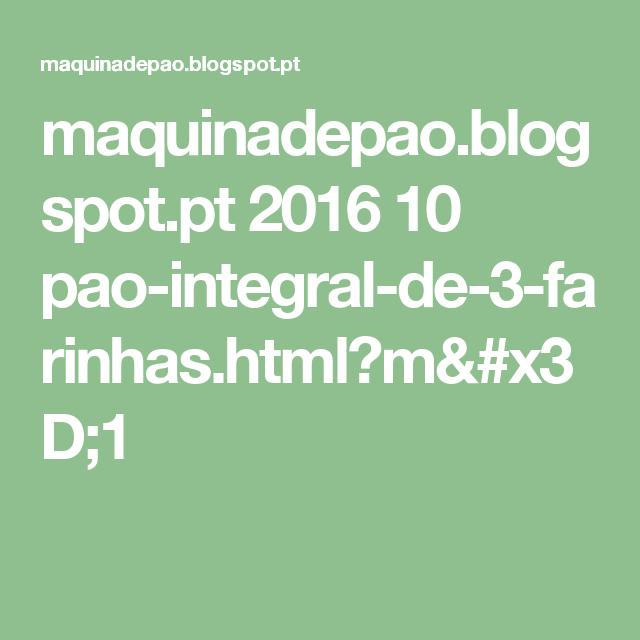 maquinadepao.blogspot.pt 2016 10 pao-integral-de-3-farinhas.html?m=1