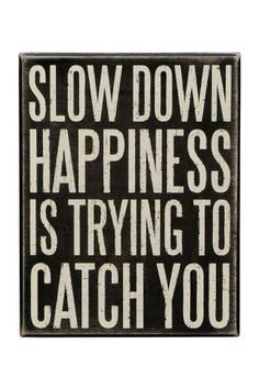 SLOW DOWN. HAPPINESS IS TRYING TO CATCH YOU.