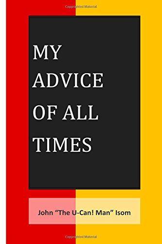 "My Advice of All Times by John ""The U Can Man!"" Isom http://www.amazon.com/dp/0692374620/ref=cm_sw_r_pi_dp_CHH.ub0XJ6AZ8"
