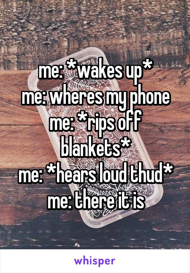 me: *wakes up* me: wheres my phone me: *rips off blankets* me: *hears loud thud* me: there it is