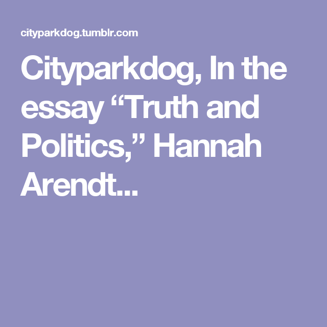 "cityparkdog in the essay ""truth and politics "" hannah arendt  cityparkdog in the essay ""truth and politics "" hannah arendt"