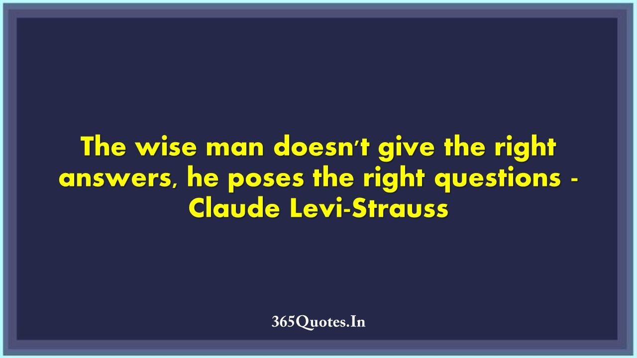 The Wise Man Doesn T Give The Right Answers He Poses The Right Questions Claude Levi Strauss 365 Quotes Wise Man Quotes 365 Quotes Claude Levi Strauss