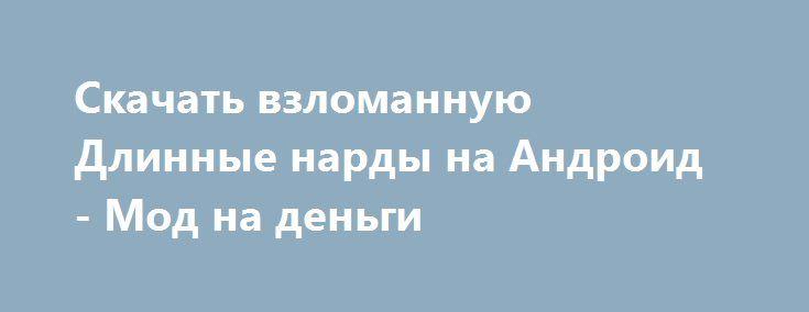 Скачать взломанную Длинные нарды на Андроид - Мод на деньги http://hacked-androider.ru/901-skachat-vzlomannuyu-dlinnye-nardy-na-android-mod-na-dengi.html
