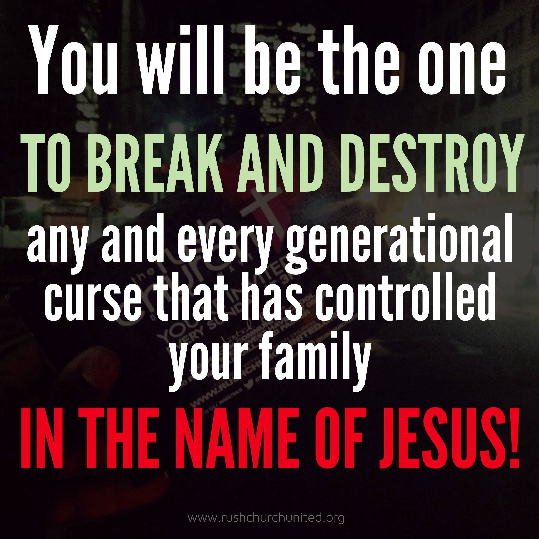 God will be the one to break and destroy any and every generational curse that has controlled your family in the name of jesus just ask