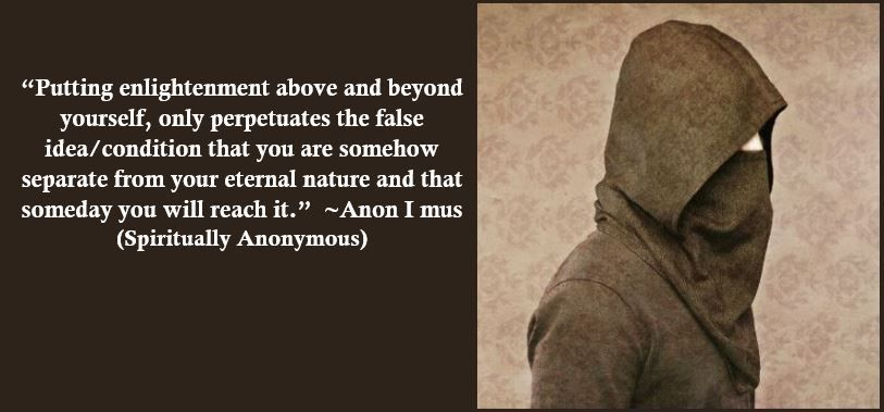 """""""Putting enlightenment above and beyond yourself, only perpetuates the false idea/condition that you are somehow separate from your eternal nature and that someday you will reach it."""" ~Anon I mus (Spiritually Anonymous)"""