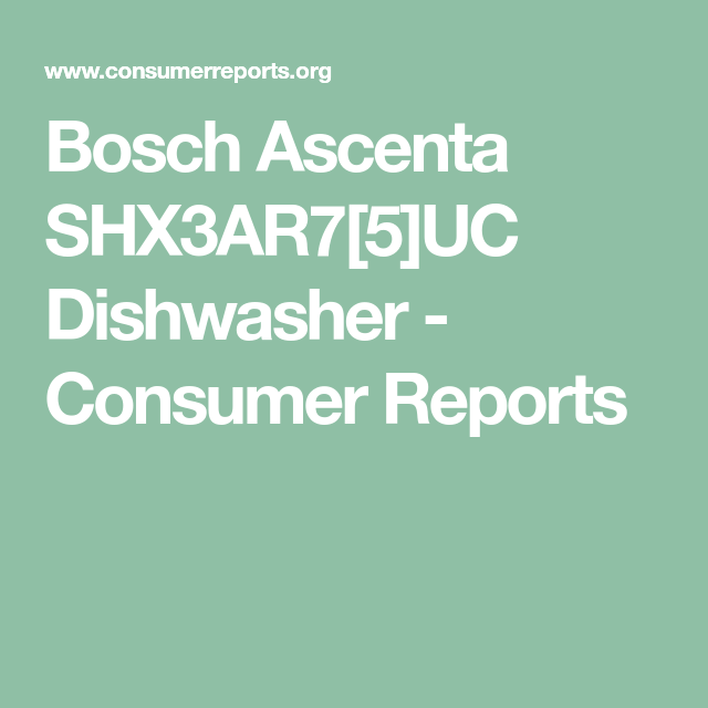 Bosch Ascenta Shx3ar7 5 Uc Dishwasher Consumer Reports Bosch Dishwasher Consumer Reports