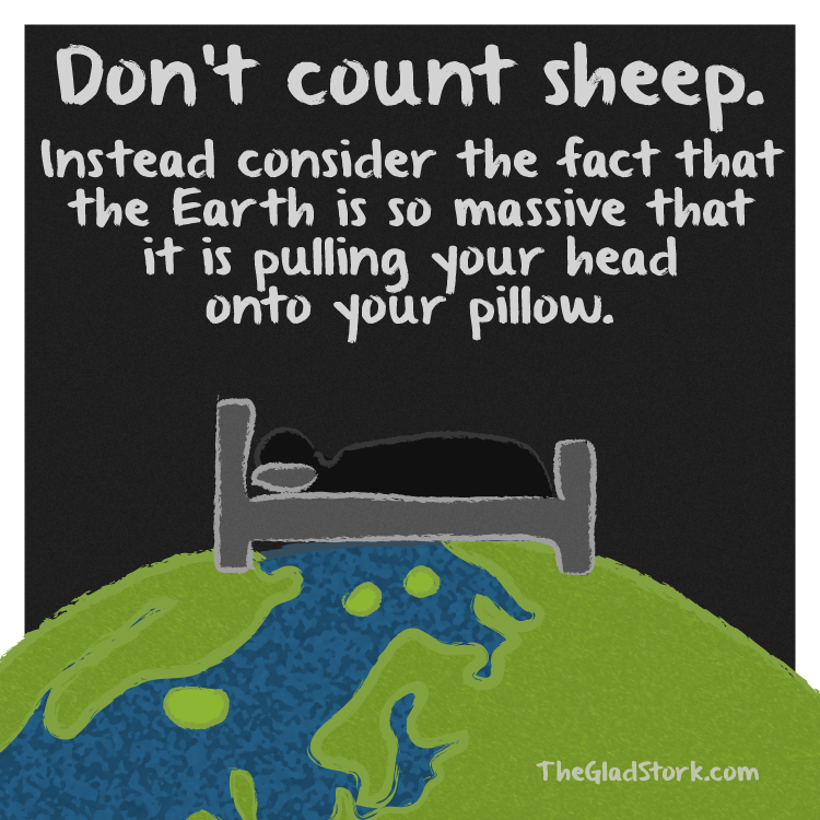 Don't count sheep. Instead consider the fact that the Earth is so massive that it is pulling your head onto your pillow.