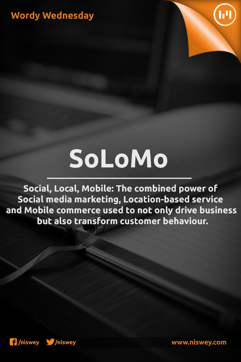 SoLoMo: Social, Local, Mobile; The combined power of Social media marketing, Location-based service and Mobile commerce used to not only drive business but also transform customer behaviour. #SoLoMo #SocialMediaMarketing #MCommerce #WordyWednesday