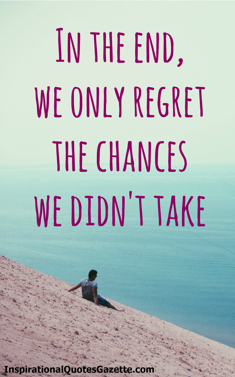 Inspirational Quotes About Love Relationships: In The End, We Only Regret The Chances We Didn't Take