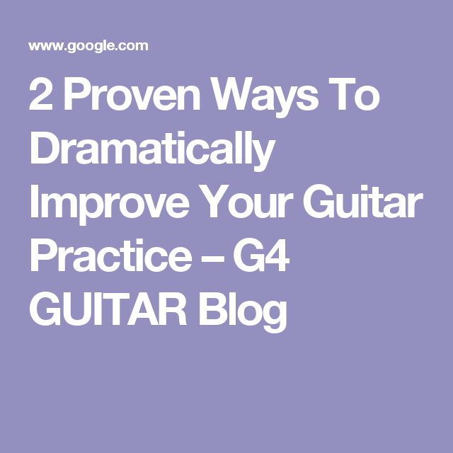 2 Proven Ways To Dramatically Improve Your Guitar Practice – G4 ...