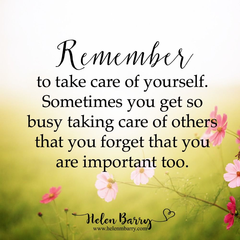 Remember To Take Care Of Yourself Sometimes You Get So Busy Taking Care Of Others That You Forget That You Are Important Too Quotes Quote Inspirationalquot