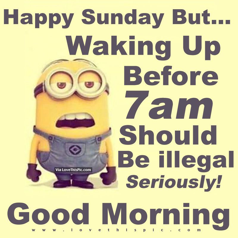 Happy Sunday But Waking Up Before 7am Should Be Illegal Seriously Good Morning Sunday Humor Morning Quotes Funny Sunday Quotes Funny