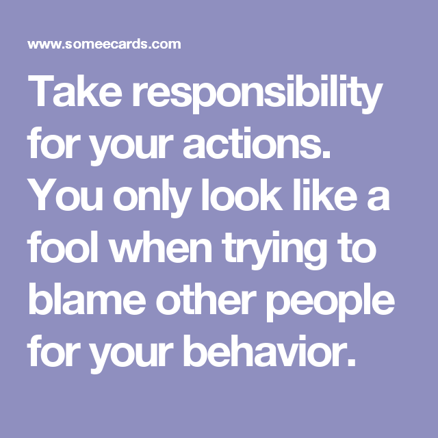 Take Responsibility For Your Actions You Only Look Like A Fool When