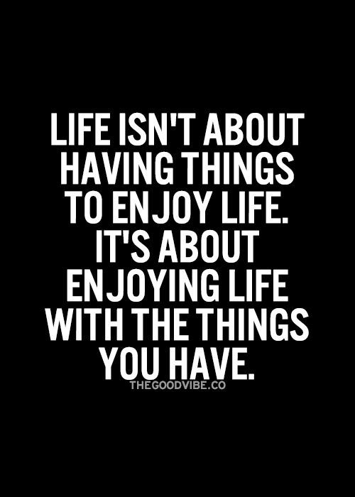 Enjoying Life Quotes Life Isn't About Having Things To Enjoy Lifeit's About