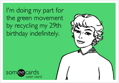 d098c7d033c47bb6c5e21863887d5694 i'm doing my part for the green movement by recycling my 29th