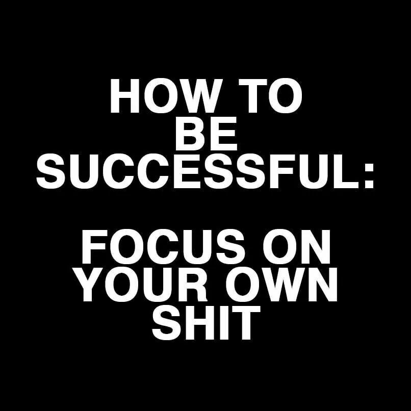 Concentrate on you own success. Stop worrying about what the ...