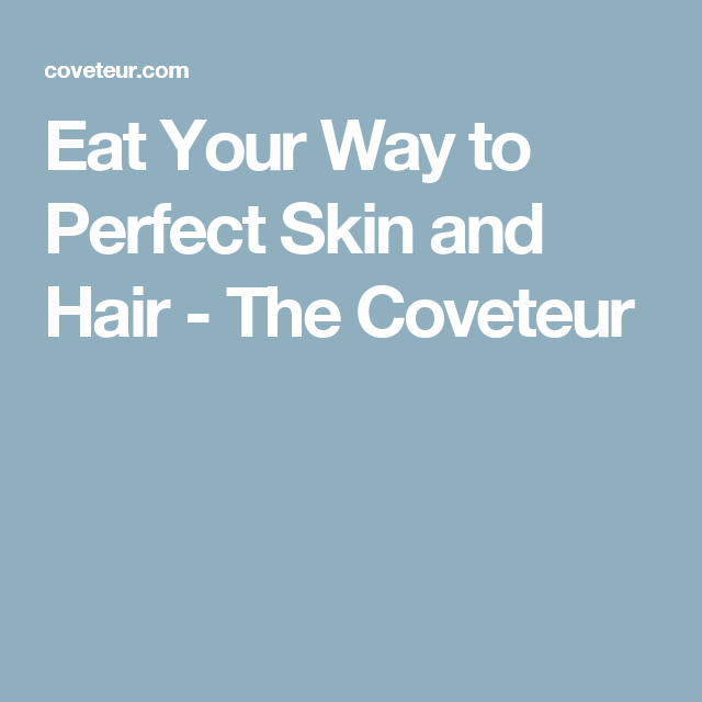 Eat Your Way to Perfect Skin and Hair - The Coveteur