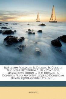 Breviarium Romanum  Ex Decreto Ss. Concilii Tridentini Restitutum, S. Pii V. Pontificis Maximi Jussu Editum .... Pars Hiemalis : A Dominica Prima ... Quadragesimae, Volume 1... (Romanian Edition), 978-1248228425, Anonymous, Nabu Press