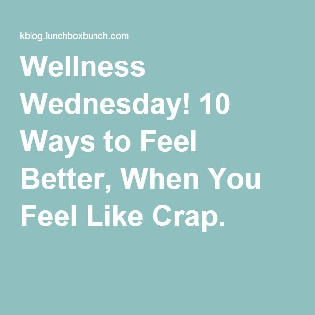 Wellness Wednesday! 10 Ways to Feel Better, When You Feel Like Crap.