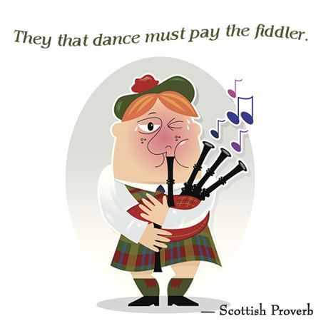 They that dance must pay the fiddler