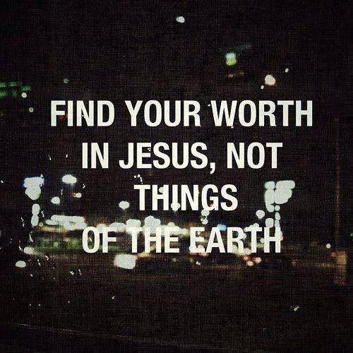 Don't base your worth on this world. The world and Satan don't care what you are worth, and they will want you to think you are worth nothing. But to God, you are worth everything. He died to win your heart –That's how much you are worth to him. And that is all that matters.