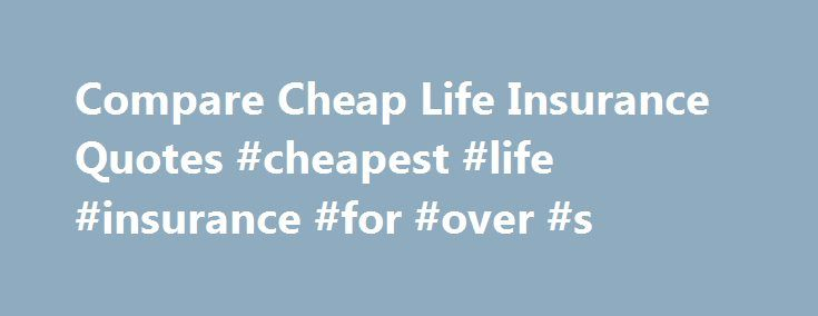 Cheapest Life Insurance Quotes Interesting Compare Cheap Life Insurance Quotes Cheapest Life Insurance