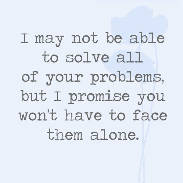 I May Not Be Able To Solve All Of Your Problems But I Promise You Won T Have To Face Them Alone Friends Quotes Best Friend Quotes Meaningful Promise Quotes