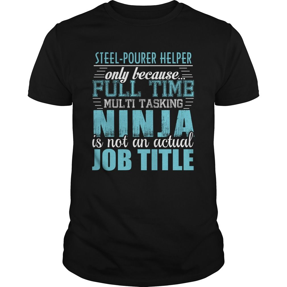 STEEL POURER HELPER Only Because Full Time Multi Tasking Ninja Is Not An Actual Job Title T-Shirts, Hoodies. ADD TO CART ==► Funny Tee Shirts