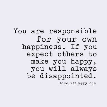 You Are Responsible For Your Own Happiness If You Expect Others To Make You Happy You Will Always Be Disappointed Disappointment Quotes Love Life Quotes Expectation Quotes