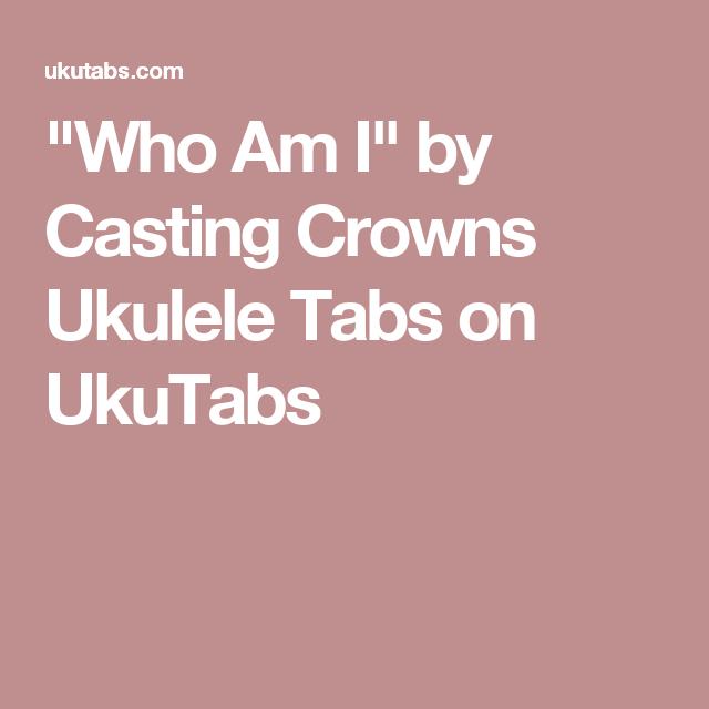 Who Am I By Casting Crowns Ukulele Tabs On Ukutabs Ukulele Things