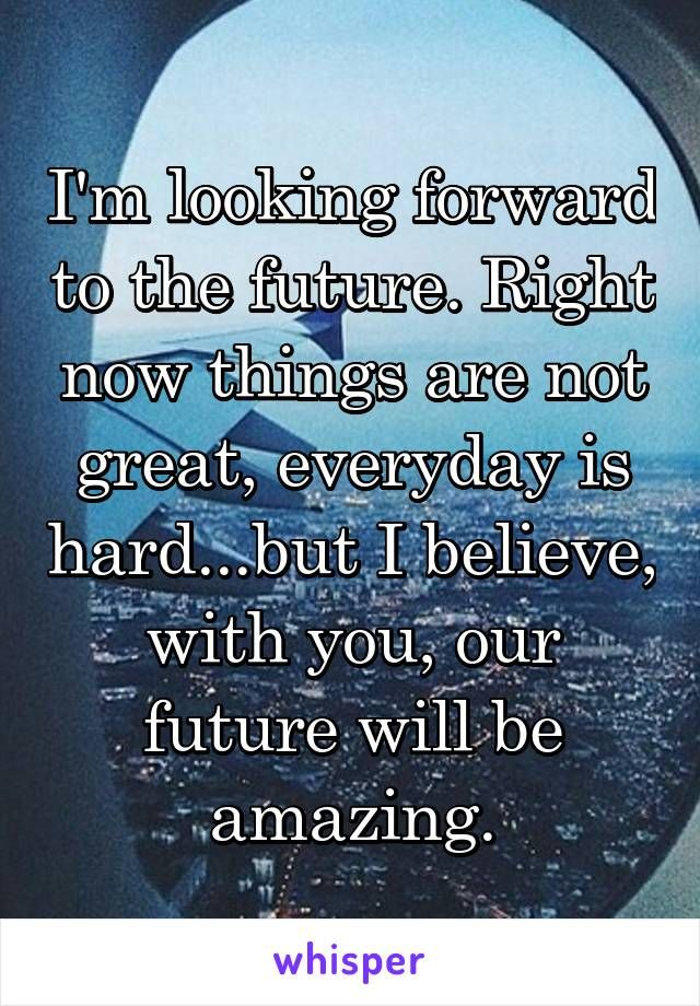 I M Looking Forward To The Future Right Now Things Are Not Great Everyday Is Hard But I Believe With You Our Future Wil Future Quotes Words Quotes Quotes
