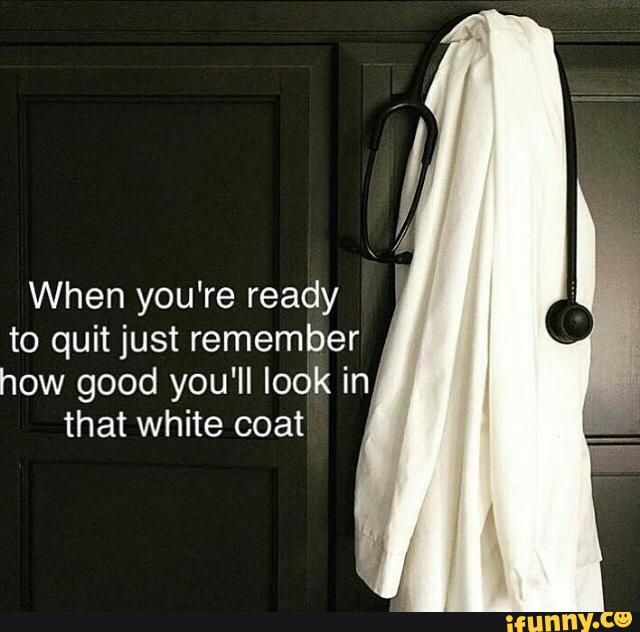 When you're ready to quit just remember how good you'll look in that white coat - )