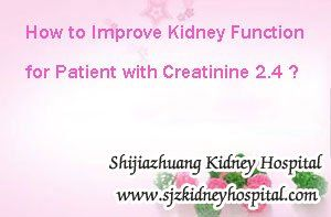 How to improve kidney function for patient with creatinine 2.4 ? In clinic, the high creatinine level in kidney disease is caused by lower kidney function, so from the creatinine level we can know something about the kidney function. From the level 2.4 we can know that the kidney function is damaged moderately, so we should take actions to prevent it from further damage.