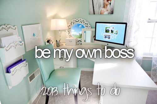 one of my biggest goals for my future is to someday be my own boss.