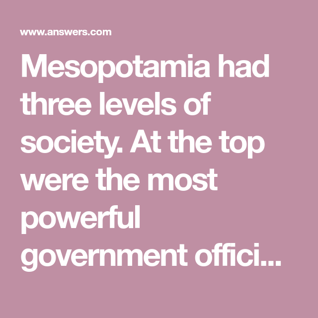 Mesopotamia had three levels of society  At the top were the