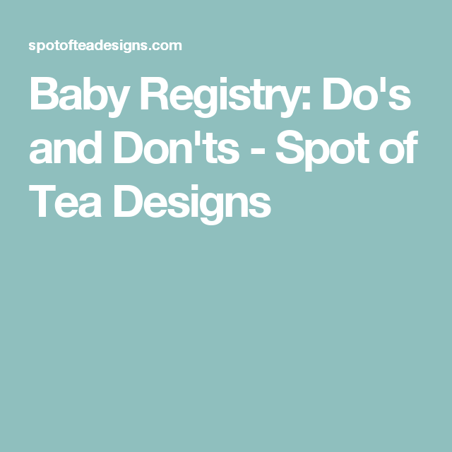 Baby Registry: Do's and Don'ts - Spot of Tea Designs