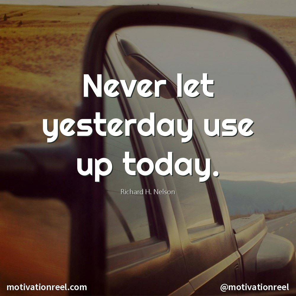 """Never let yesterday use up today."""" - Richard H. Nelson  Picture"""