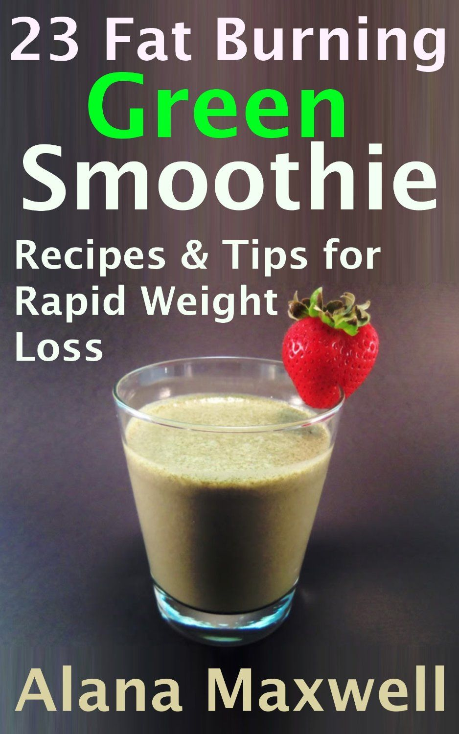 23 Fat Burning Green Smoothie Recipes Tips For Rapid Weight Loss, by Alana Maxwell ($0.99)