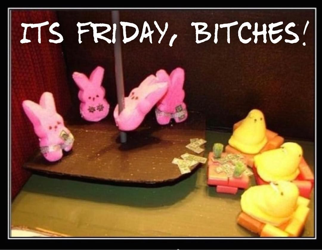 Its Friday Bitches hope all my peeps make the most of your holiday