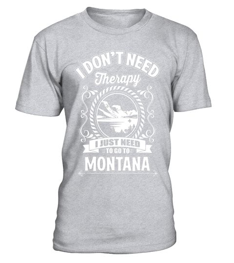 """# I Don't Need Therapy I Just Need To Go To Montana T-Shirt .  Special Offer, not available in shops      Comes in a variety of styles and colours      Buy yours now before it is too late!      Secured payment via Visa / Mastercard / Amex / PayPal      How to place an order            Choose the model from the drop-down menu      Click on """"Buy it now""""      Choose the size and the quantity      Add your delivery address and bank details      And that's it!      Tags: Who needs therapy when…"""