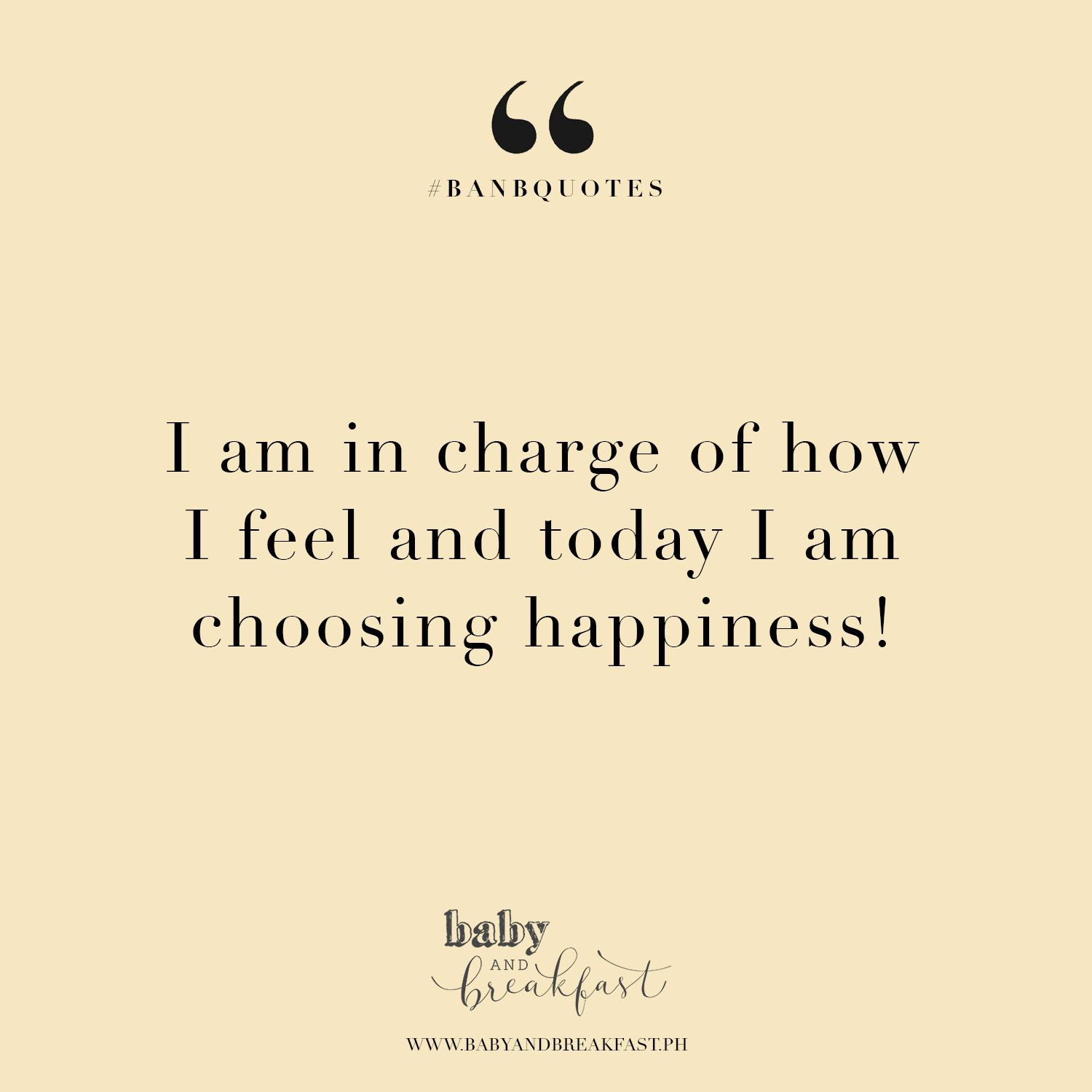 Quote For Today About Happiness I Am In Charge Of How I Feel And Today I Am Choosing Happiness