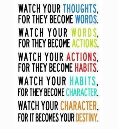 Watch your thoughts; for they become words. Watch your words; for ...