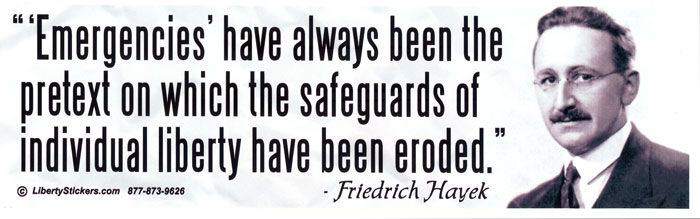 """'Emergencies' have always been the pretext on which the safeguards of individual liberty have been eroded""~Friedrich Hayek"